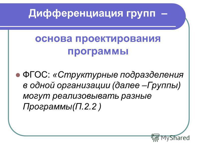 Дифференциация групп – основа проектирования программы ФГОС: «Структурные подразделения в одной организации (далее –Группы) могут реализовывать разные Программы(П.2.2 )
