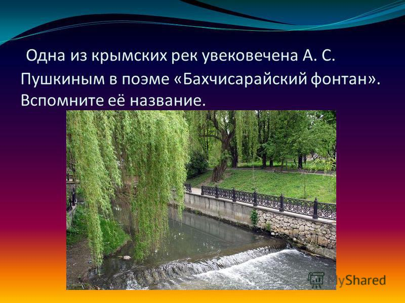 Одна из крымских рек увековечена А. С. Пушкиным в поэме «Бахчисарайский фонтан». Вспомните её название.
