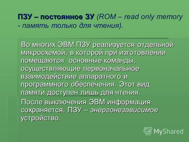 ПЗУ – постоянное ЗУ (ROM – read only memory - память только для чтения). Во многих ЭВМ ПЗУ реализуется отдельной микросхемой, в которой при изготовлении помещаются основные команды, осуществляющие первоначальное взаимодействие аппаратного и программн