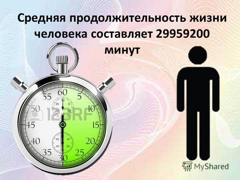 Средняя продолжительность жизни человека составляет 29959200 минут