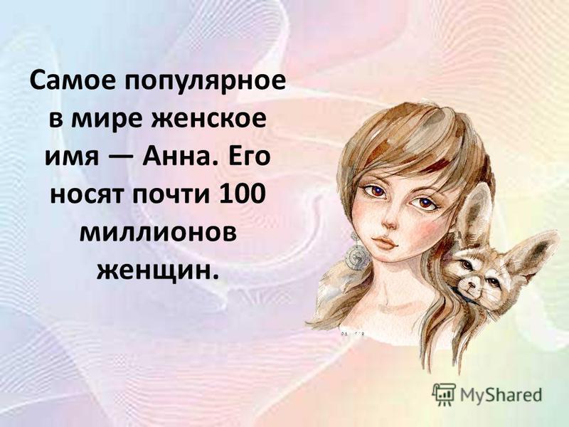 Самое популярное в мире женское имя Анна. Его носят почти 100 миллионов женщин.