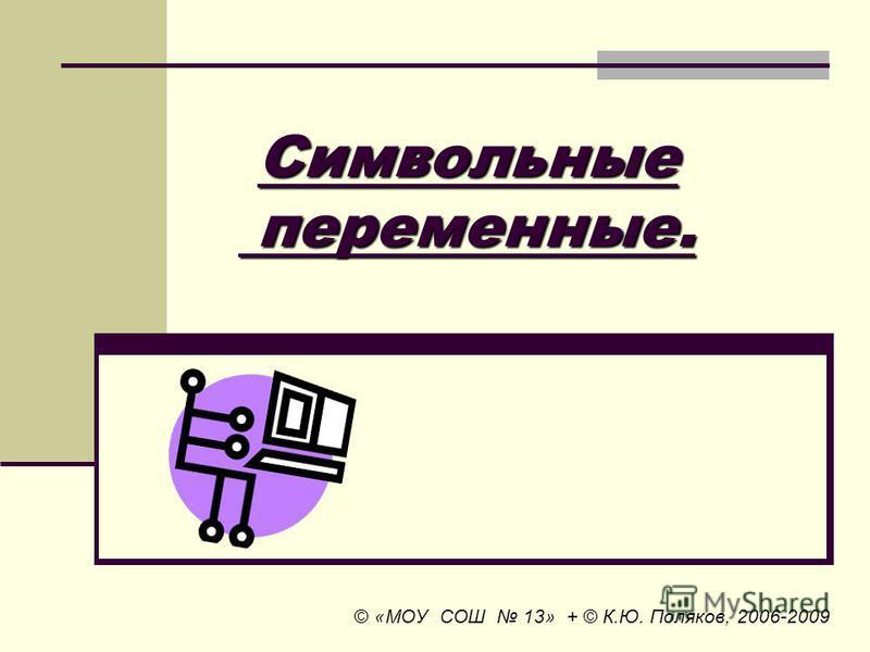 Символьные переменные. Символьные переменные. © «МОУ СОШ 13» + © К.Ю. Поляков, 2006-2009