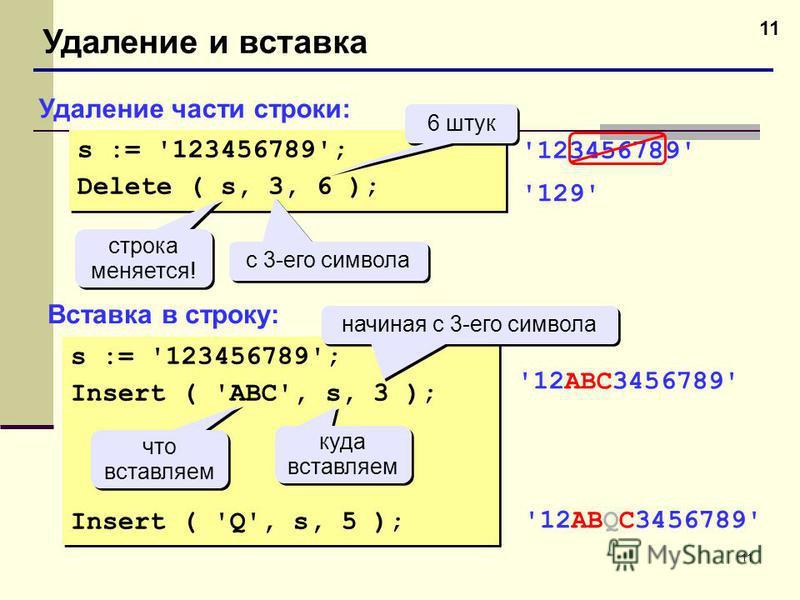11 Удаление и вставка Удаление части строки: Вставка в строку: s := '123456789'; Delete ( s, 3, 6 ); s := '123456789'; Delete ( s, 3, 6 ); с 3-его символа 6 штук строка меняется! строка меняется! '123456789' '129' s := '123456789'; Insert ( 'ABC', s,