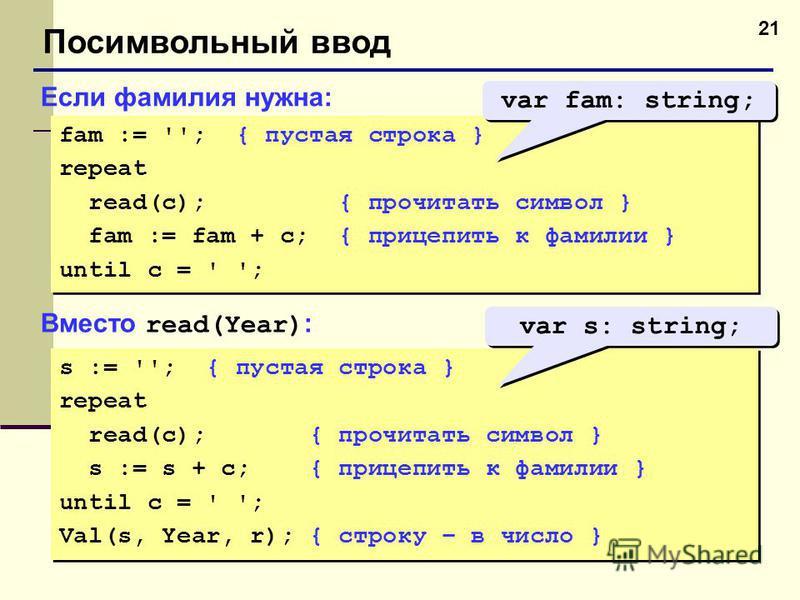 21 Посимвольный ввод Если фамилия нужна: fam := ''; { пустая строка } repeat read(c); { прочитать символ } fam := fam + c; { прицепить к фамилии } until c = ' '; fam := ''; { пустая строка } repeat read(c); { прочитать символ } fam := fam + c; { приц