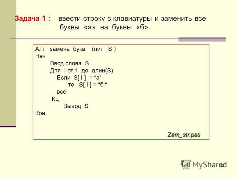 22 Задача 1 : ввести строку с клавиатуры и заменить все буквы «а» на буквы «б». Алг замена букв (лит S ) Нач Ввод слова S Для I от 1 до длин(S) Если S[ I ] = а то S[ I ] = б всё Кц Вывод S Кон Zam_str.pas