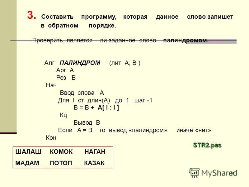 26 3. Составить программу, которая данное слово запишет в обратном порядке. Проверить, является ли заданное слово палиндромом. Алг ПАЛИНДРОМ (лит А, B ) Арг А Рез В Нач Ввод слова А Для I от длин(А) до 1 шаг -1 В = В + А[ I : I ] Кц Вывод В Если A =