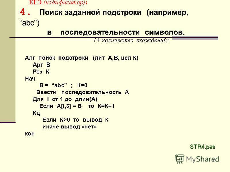 27 ЕГЭ (кодификатор): 4. Поиск заданной подстроки (например,abc) в последовательности символов. ( + количество вхождений) STR4. pas Алг поиск подстроки (лит А,В, цел К) Арг В Рез К Нач В = abc ; К=0 Ввести последовательность А Для I от 1 до длин(А) Е