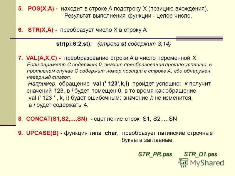 8 5. POS(X,A) - находит в строке A подстроку X (позицию вхождения). Результат выполнения функции - целое число. 6. STR(X,A) - преобразует число X в строку A str(pi:6:2,st); {строка st содержит 3.14} 7. VAL(A,X,C) - преобразование строки A в число пер