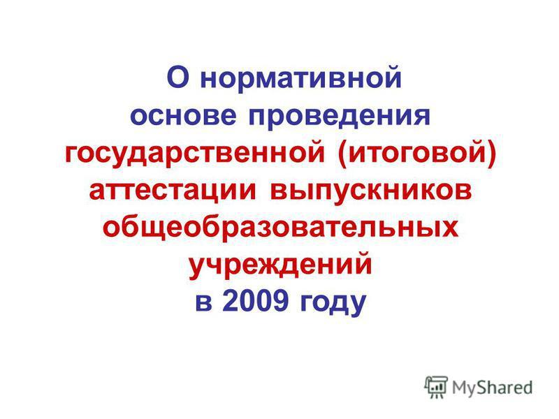 О нормативной основе проведения государственной (итоговой) аттестации выпускников общеобразовательных учреждений в 2009 году