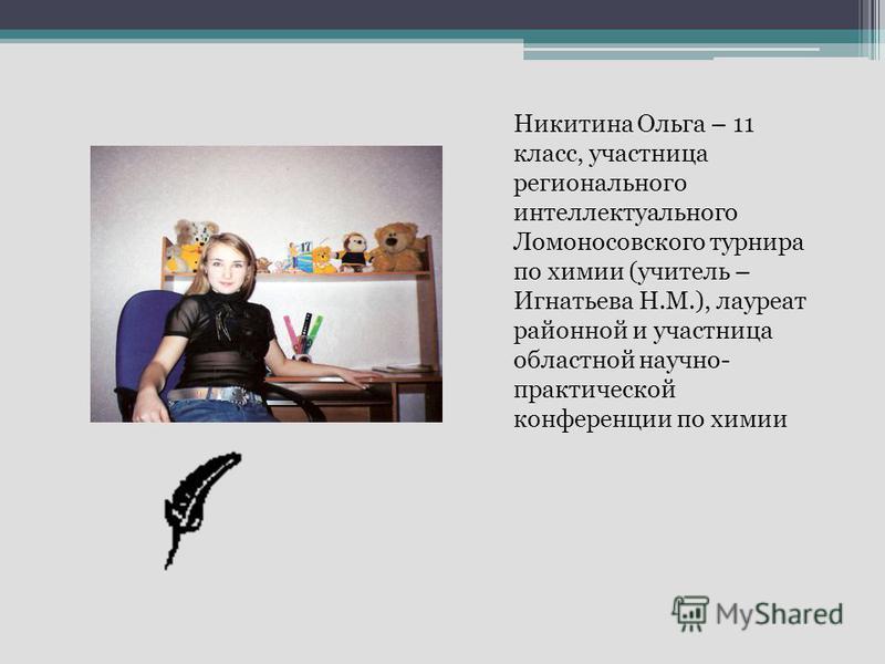 Никитина Ольга – 11 класс, участница регионального интеллектуального Ломоносовского турнира по химии (учитель – Игнатьева Н.М.), лауреат районной и участница областной научно- практической конференции по химии