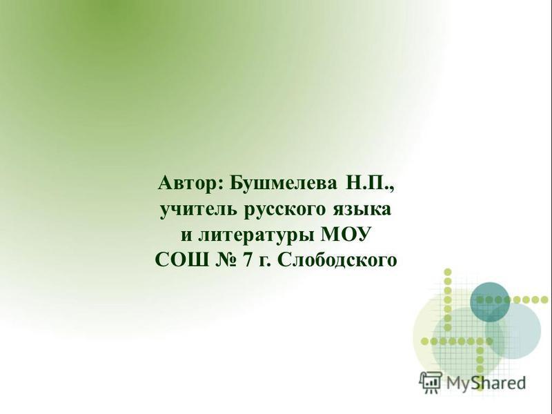 Автор: Бушмелева Н.П., учитель русского языка и литературы МОУ СОШ 7 г. Слободского