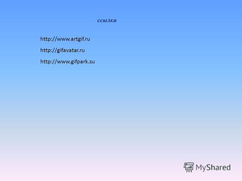 ссылки http://www.artgif.ru http://gifavatar.ru http://www.gifpark.su