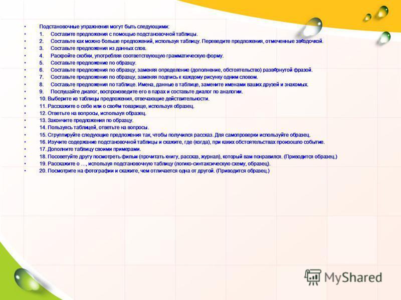 Подстановочные упражнения могут быть следующими: 1. Составите предложения с помощью подстановочной таблицы. 2. Составьте как можно больше предложений, используя таблицу. Переведите предложения, отмеченные звёздочкой. 3. Составьте предложения из данны