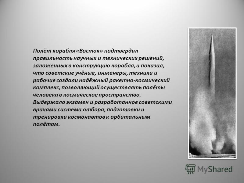 Полёт корабля «Восток» подтвердил правильность научных и технических решений, заложенных в конструкцию корабля, и показал, что советские учёные, инженеры, техники и рабочие создали надёжный ракетно-космический комплекс, позволяющий осуществлять полёт