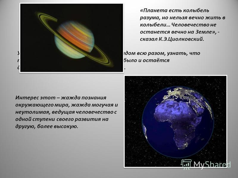 «Планета есть колыбель разума, но нельзя вечно жить в колыбели… Человечество не останется вечно на Земле», - сказал К.Э.Циолковский. Увидеть Землю с высоты, объять взглядом всю разом, узнать, что там, в глубине, за синевой небосвода, - было и остаётс