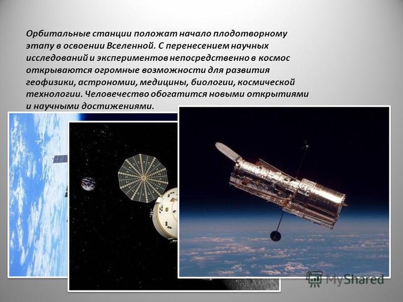 Орбитальные станции положат начало плодотворному этапу в освоении Вселенной. С перенесением научных исследований и экспериментов непосредственно в космос открываются огромные возможности для развития геофизики, астрономии, медицины, биологии, космиче