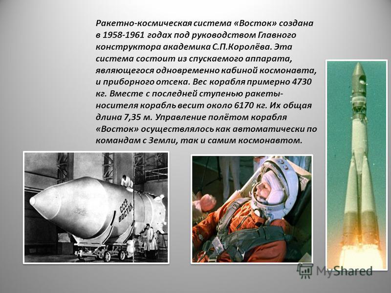 Ракетно-космическая система «Восток» создана в 1958-1961 годах под руководством Главного конструктора академика С.П.Королёва. Эта система состоит из спускаемого аппарата, являющегося одновременно кабиной космонавта, и приборного отсека. Вес корабля п