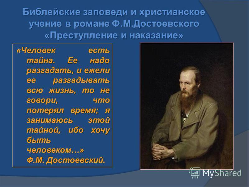 Библейские заповеди и христианское учение в романе Ф.М.Достоевского «Преступление и наказание» «Человек есть тайна. Ее надо разгадать, и ежели ее разгадывать всю жизнь, то не говори, что потерял время; я занимаюсь этой тайной, ибо хочу быть человеком
