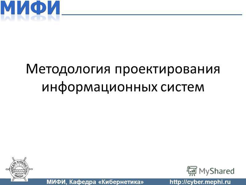 Методология проектирования информационных систем МИФИ, Кафедра «Кибернетика»http://cyber.mephi.ru