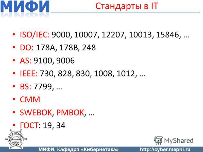 Стандарты в IT ISO/IEC: 9000, 10007, 12207, 10013, 15846, … DO: 178A, 178B, 248 AS: 9100, 9006 IEEE: 730, 828, 830, 1008, 1012, … BS: 7799, … CMM SWEBOK, PMBOK, … ГОСТ: 19, 34 МИФИ, Кафедра «Кибернетика»http://cyber.mephi.ru