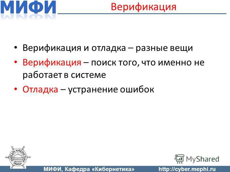 Верификация и отладка – разные вещи Верификация – поиск того, что именно не работает в системе Отладка – устранение ошибок Верификация МИФИ, Кафедра «Кибернетика»http://cyber.mephi.ru