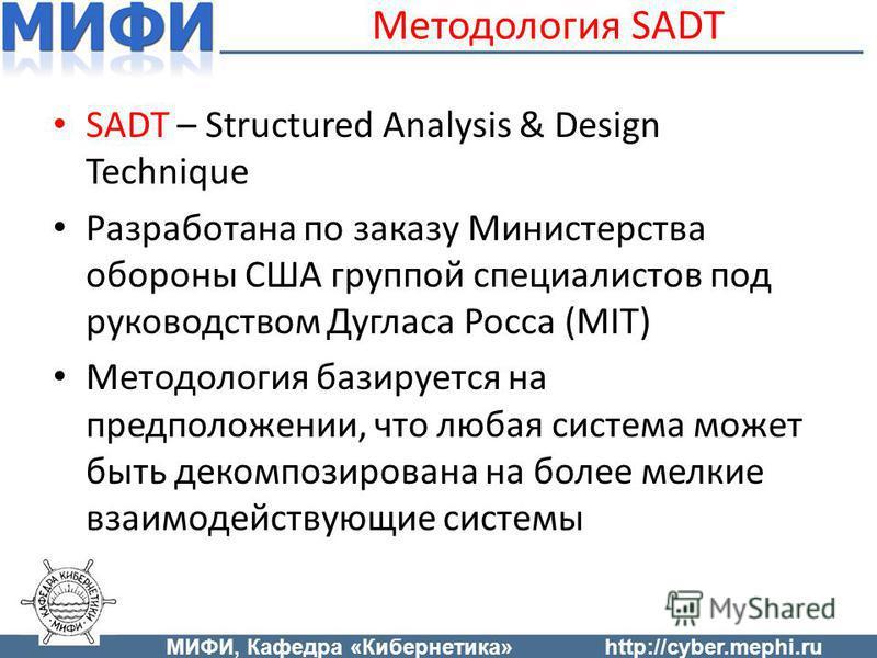 Методология SADT SADT – Structured Analysis & Design Technique Разработана по заказу Министерства обороны США группой специалистов под руководством Дугласа Росса (MIT) Методология базируется на предположении, что любая система может быть декомпозиров