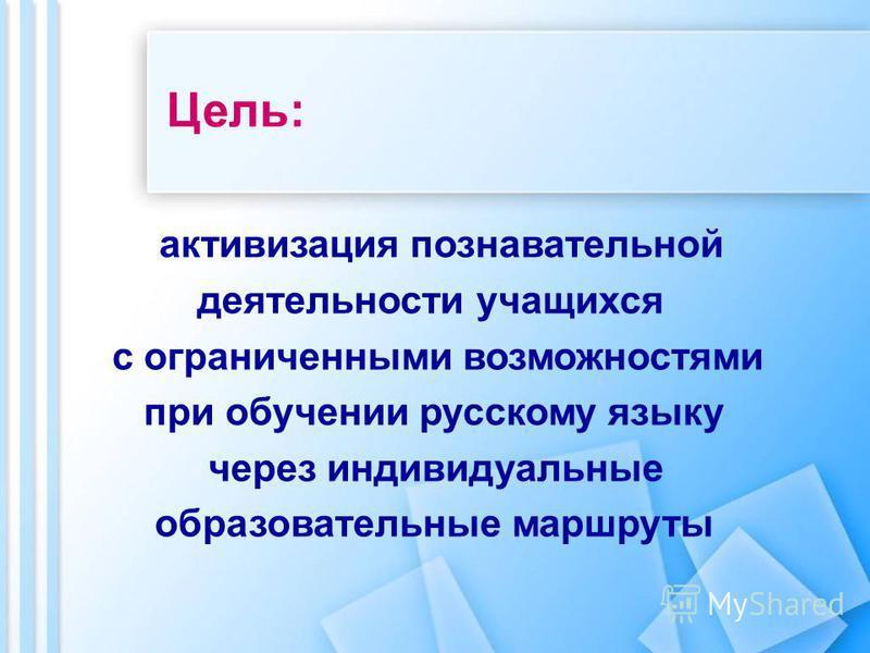 Цель: активизация познавательной деятельности учащихся с ограниченными возможностями при обучении русскому языку через индивидуальные образовательные маршруты