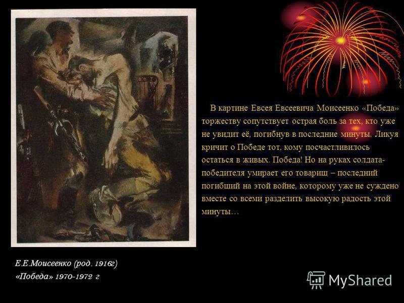В картине Евсея Евсеевича Моисеенко « Победа » торжеству сопутствует острая боль за тех, кто уже не увидит её, погибнув в последние минуты. Ликуя кричит о Победе тот, кому посчастливилось остаться в живых. Победа ! Но на руках солдата - победителя ум
