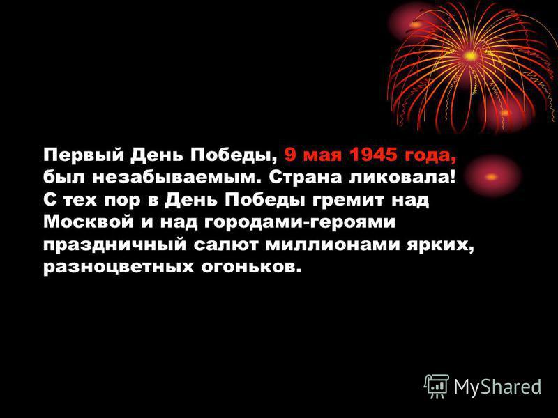Первый День Победы, 9 мая 1945 года, был незабываемым. Страна ликовала! С тех пор в День Победы гремит над Москвой и над городами-героями праздничный салют миллионами ярких, разноцветных огоньков.