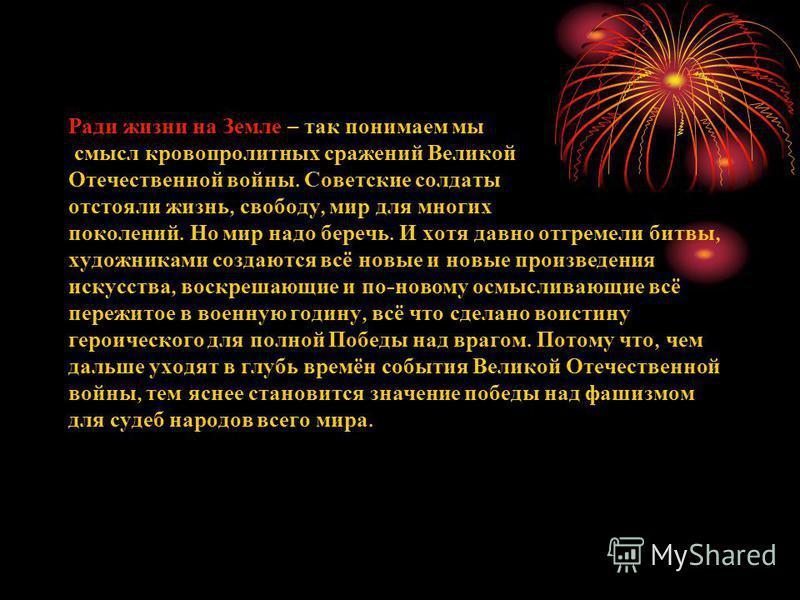 Ради жизни на Земле – так понимаем мы смысл кровопролитных сражений Великой Отечественной войны. Советские солдаты отстояли жизнь, свободу, мир для многих поколений. Но мир надо беречь. И хотя давно отгремели битвы, художниками создаются всё новые и