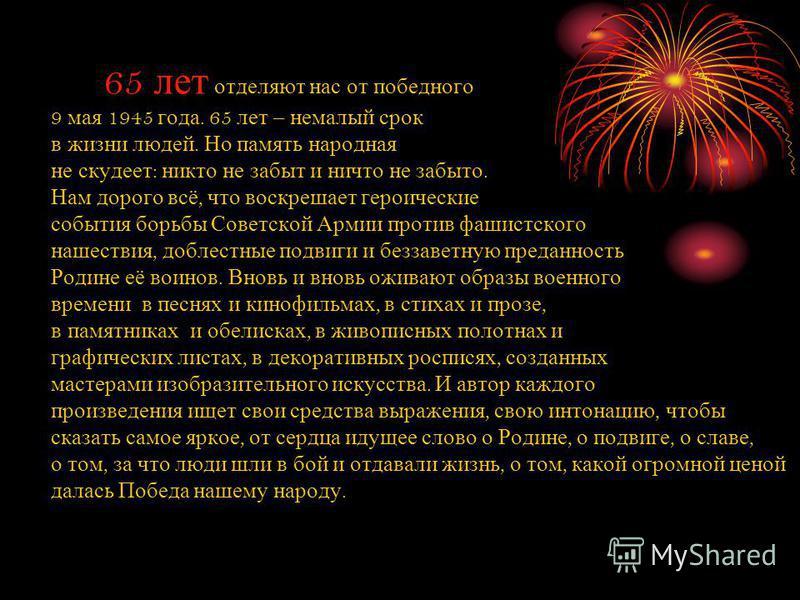 65 лет отделяют нас от победного 9 мая 1945 года. 65 лет – немалый срок в жизни людей. Но память народная не скудеет : никто не забыт и ничто не забыто. Нам дорого всё, что воскрешает героические события борьбы Советской Армии против фашистского наше