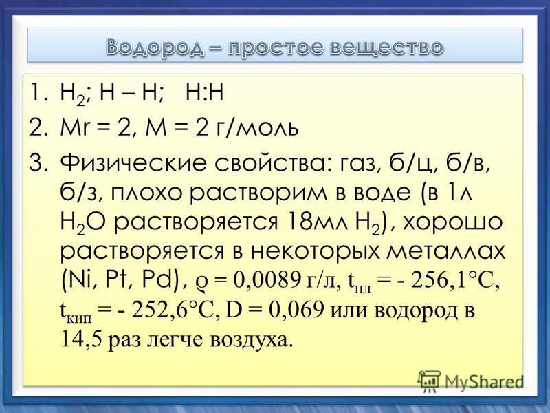 1. Н 2 ; Н – Н; Н:Н 2. Mr = 2, М = 2 г/моль 3. Физические свойства: газ, б/ц, б/в, б/з, плохо растворим в воде (в 1 л Н 2 О растворяется 18 мл Н 2 ), хорошо растворяется в некоторых металлах (Ni, Pt, Pd), ρ = 0,0089 г/л, t пл = - 256,1°С, t кип = - 2