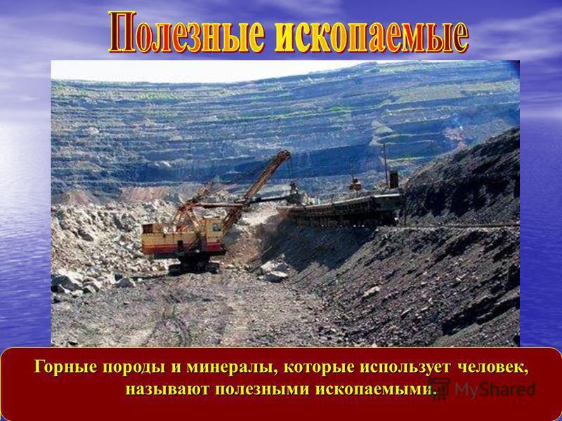 Горные породы и минералы, которые использует человек, называют полезными ископаемыми.