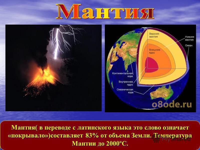 Мантия( в переводе с латинского языка это слово означает «покрывало»)составляет 83% от объема Земли. Температура Мантии до 2000ºС.
