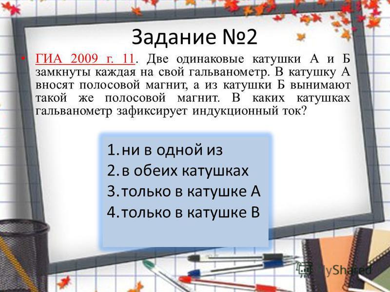 Задание 2 ГИА 2009 г. 11. Две одинаковые катушки А и Б замкнуты каждая на свой гальванометр. В катушку А вносят полосовой магнит, а из катушки Б вынимают такой же полосовой магнит. В каких катушках гальванометр зафиксирует индукционный ток? 1. ни в о