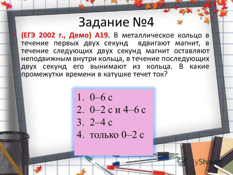 Задание 4 (ЕГЭ 2002 г., Демо) А19. В металлическое кольцо в течение первых двух секунд вдвигают магнит, в течение следующих двух секунд магнит оставляют неподвижным внутри кольца, в течение последующих двух секунд его вынимают из кольца. В какие пром