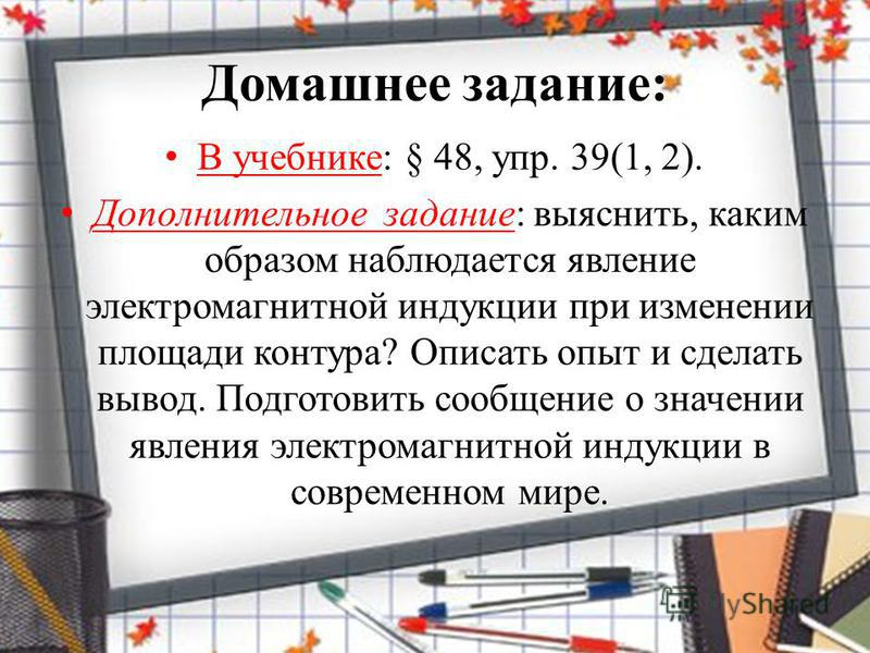 Домашнее задание: В учебнике: § 48, упр. 39(1, 2). Дополнительное задание: выяснить, каким образом наблюдается явление электромагнитной индукции при изменении площади контура? Описать опыт и сделать вывод. Подготовить сообщение о значении явления эле
