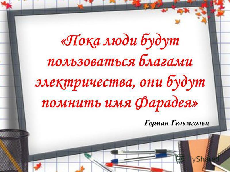 «Пока люди будут пользоваться благами электричества, они будут помнить имя Фарадея» Герман Гельмгольц