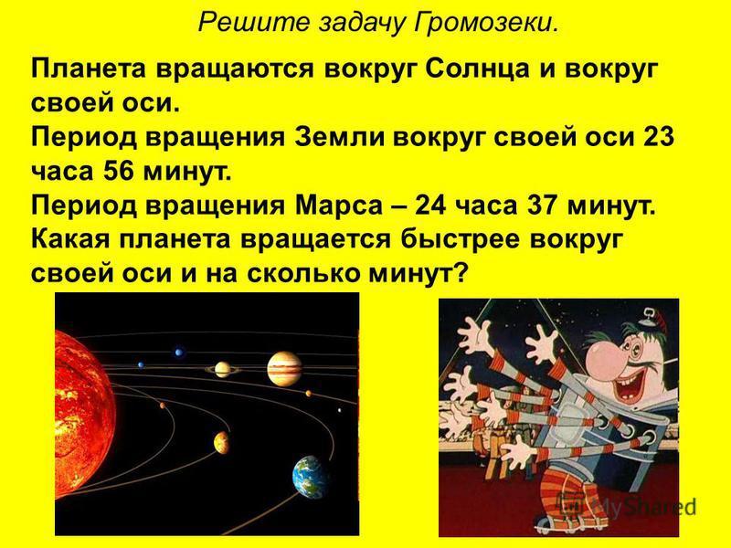 Решите задачу Громозеки. Планета вращаются вокруг Солнца и вокруг своей оси. Период вращения Земли вокруг своей оси 23 часа 56 минут. Период вращения Марса – 24 часа 37 минут. Какая планета вращается быстрее вокруг своей оси и на сколько минут?