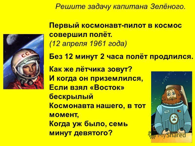 Как же лётчика зовут? И когда он приземлился, Если взял «Восток» бескрылый Космонавта нашего, в тот момент, Когда уж было, семь минут девятого? Решите задачу капитана Зелёного. Первый космонавт-пилот в космос совершил полёт. (12 апреля 1961 года) Без