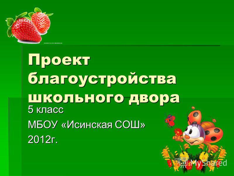 Проект благоустройства школьного двора 5 класс МБОУ «Исинская СОШ» 2012 г.