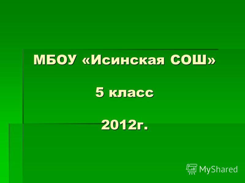 МБОУ «Исинская СОШ» 5 класс 2012 г.