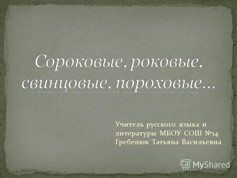 Учитель русского языка и литературы МБОУ СОШ 14 Гребенюк Татьяна Васильевна