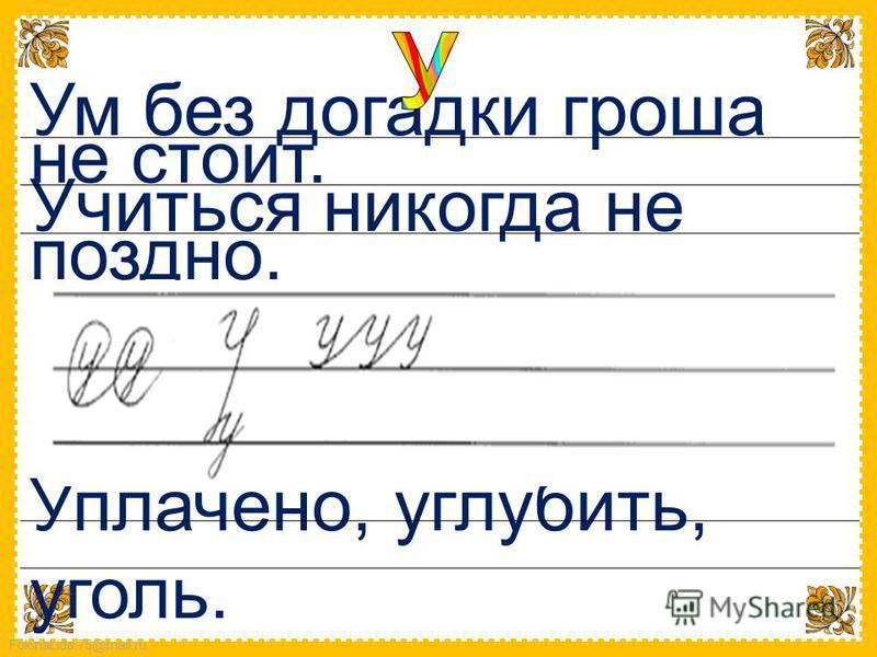 FokinaLida.75@mail.ru Ум без догадки гроша не стоит. Учиться никогда не поздно. Уплачено, углубить, уголь.
