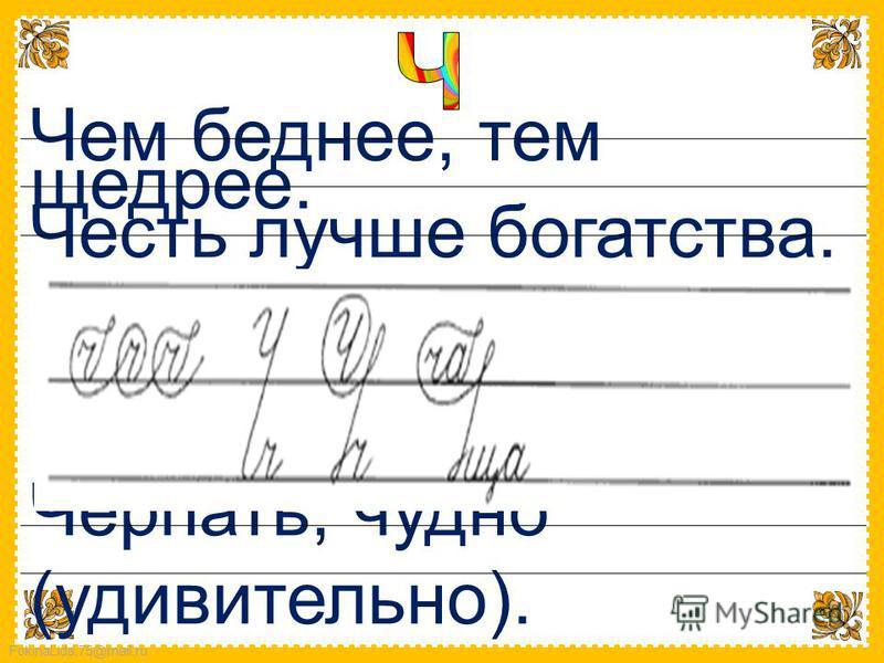 FokinaLida.75@mail.ru Чем беднее, тем щедрее. Честь лучше богатства. Черпать, чудно (удивительно).