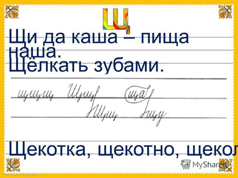 FokinaLida.75@mail.ru Щи да каша – пища наша. Щёлкать зубами. Щекотка, щекотно, щеколда.