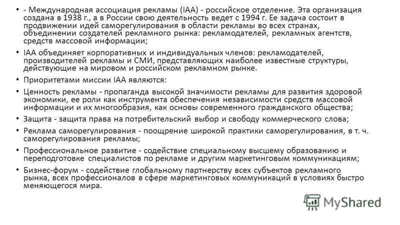 - Международная ассоциация рекламы (IAA) - российское отделение. Эта организация создана в 1938 г., а в России свою деятельность ведет с 1994 г. Ее задача состоит в продвижении идей саморегулирования в области рекламы во всех странах, объединении соз