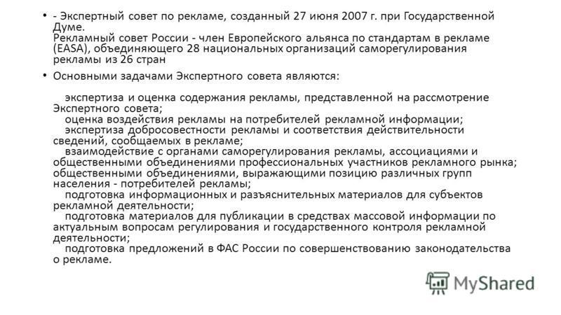 - Экспертный совет по рекламе, созданный 27 июня 2007 г. при Государственной Думе. Рекламный совет России - член Европейского альянса по стандартам в рекламе (EASA), объединяющего 28 национальных организаций саморегулирования рекламы из 26 стран Осно