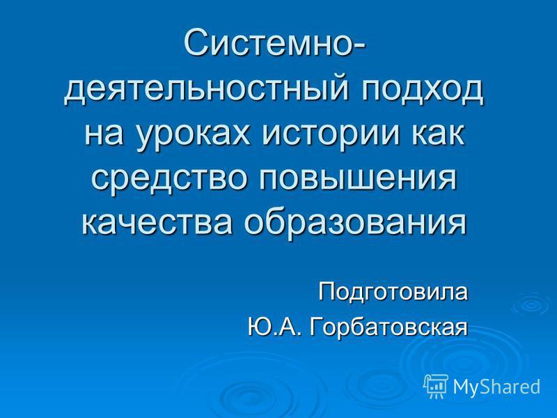Системно- деятельностный подход на уроках истории как средство повышения качества образования Подготовила Ю.А. Горбатовская