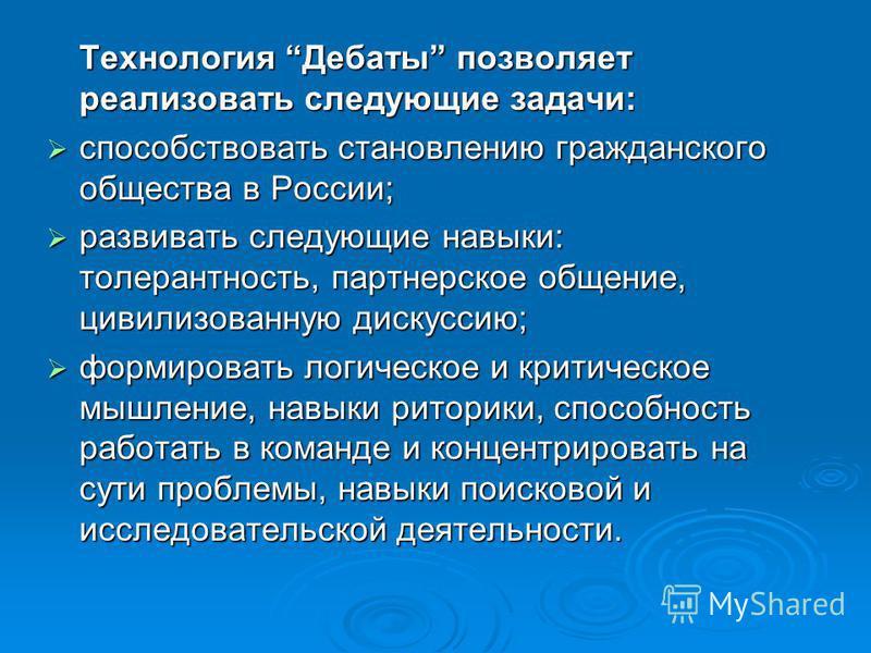 Технология Дебаты позволяет реализовать следующие задачи: способствовать становлению гражданского общества в России; способствовать становлению гражданского общества в России; развивать следующие навыки: толерантность, партнерское общение, цивилизова